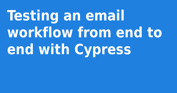 Testing an email workflow from end to end with Cypress | humbledev